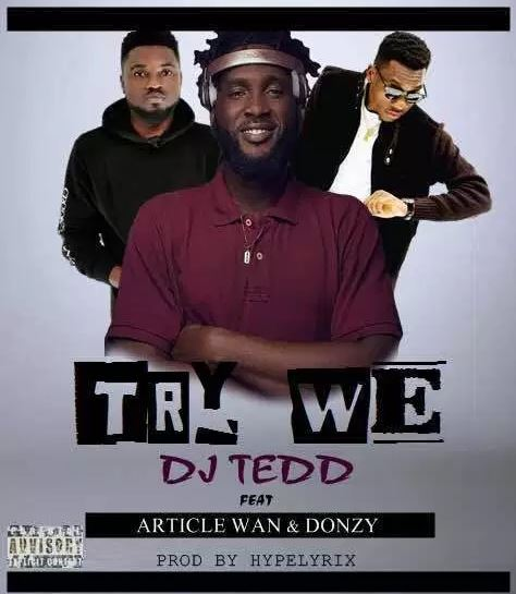 Dj Tedd – Try We Ft. Donzy x Article Wan (Prod by Hype Lyrix)