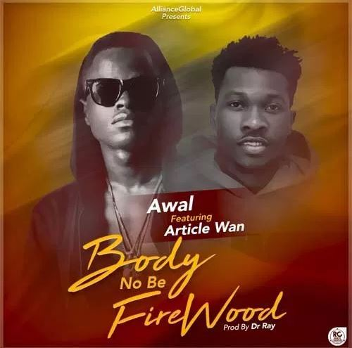 Awal Ft. Article Wan – Body No Be Firewood (Prod. By Dr Ray)