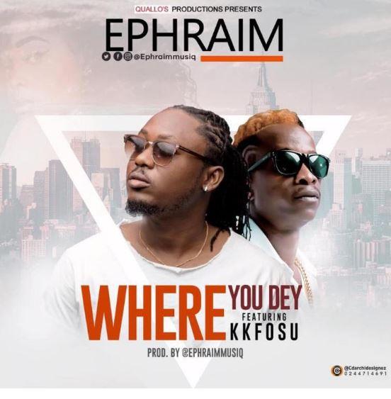 Ephraim – Where You Dey Ft. KK Fosu (Prod by Ephraimmusiq)