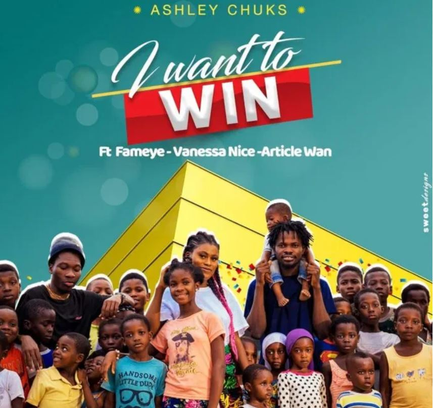 Ashley Chuks – I Want to Win Ft Fameye, Article Wan & Vanessa Nice mp3 download