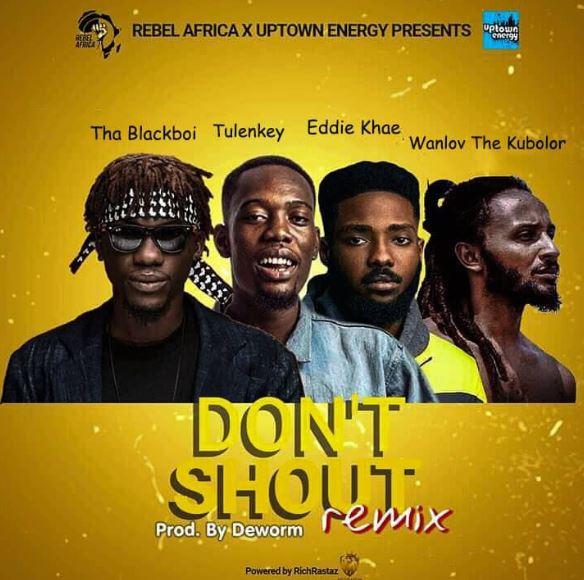 Tha Blackboi – Don't Shout (Remix) Ft Tulenkey, Eddie Khae, Wanlov The Kubolor mp3 download