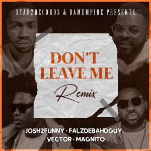 Josh2funny - Don't Leave Me (Remix) Ft Falz, Vector & Magnito