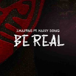 J Martins - Be Real Ft Harry Song