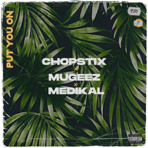 Chopstix - Put On You Ft Mugeez & Medikal
