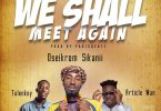 Oseikrom Sikanii – We Shall Meet Again Ft. Tulenkey & Article Wan (Prod By ParisBeatz)