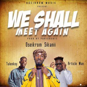 Oseikrom Sikanii – We Shall Meet Again Ft. Tulenkey & Article Wan (Prod By ParisBeatz)