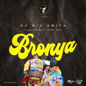 DJ Mic Smith - Bronya Ft Kweku Afro, Medikal, Tulenkey & Twitch 4EVA