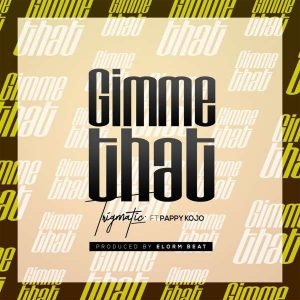 Trigmatic – Gimme That Ft Pappy Kojo (Prod. by Elorm Beat)