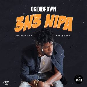 Ogidi Brown - 3n3 Nipa (Prod. by Beatz Fada)