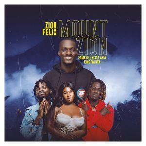 Zionfelix – Mount Zion Ft Fameye x Sista Afia & King Paluta