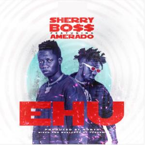 Ehu by Sherry Boss ft Amerado