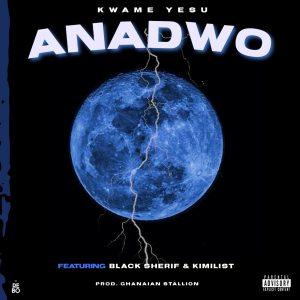 Anadwo by Kwame Yesu ft Black Sherif x Kimilist