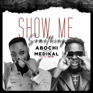 Abochi – Show Me Something ft. Medikal